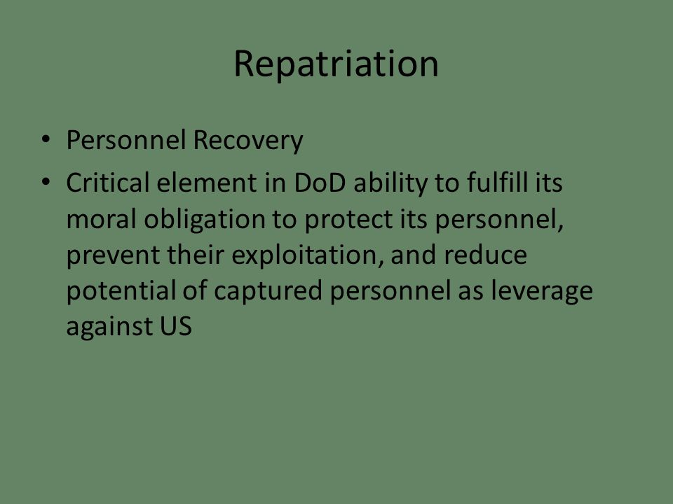 Repatriation Personnel Recovery Critical element in DoD ability to fulfill its moral obligation to protect its personnel, prevent their exploitation, and reduce potential of captured personnel as leverage against US