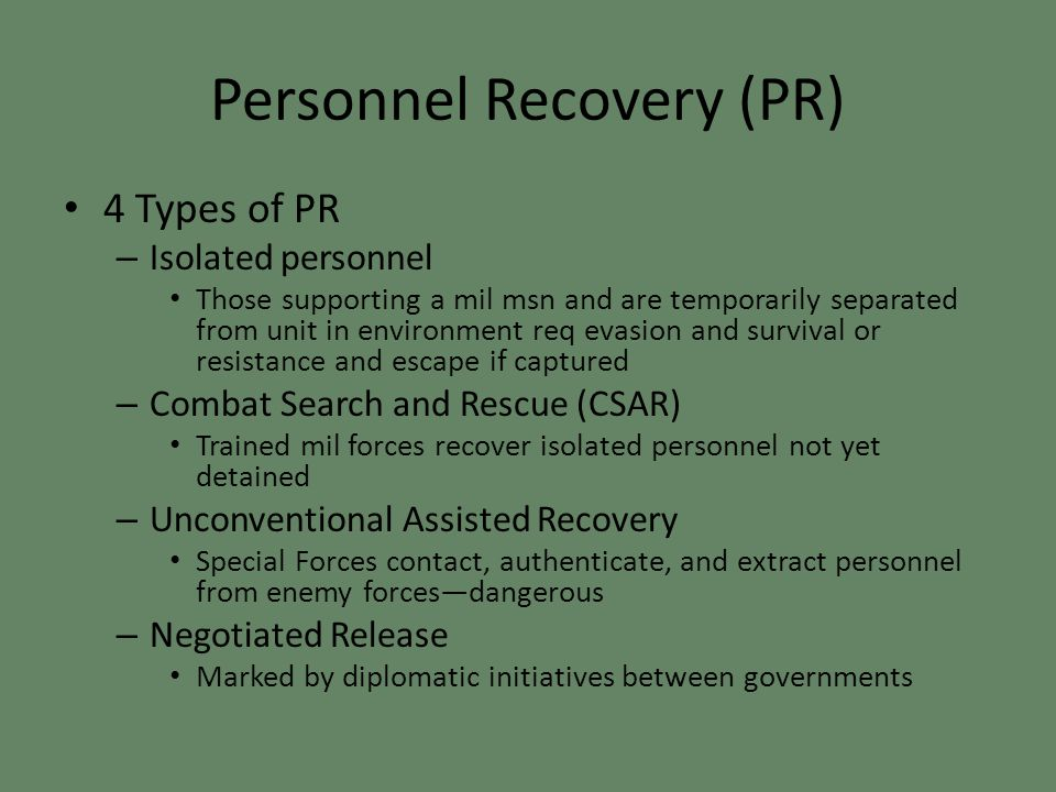 Personnel Recovery (PR) 4 Types of PR – Isolated personnel Those supporting a mil msn and are temporarily separated from unit in environment req evasion and survival or resistance and escape if captured – Combat Search and Rescue (CSAR) Trained mil forces recover isolated personnel not yet detained – Unconventional Assisted Recovery Special Forces contact, authenticate, and extract personnel from enemy forces—dangerous – Negotiated Release Marked by diplomatic initiatives between governments
