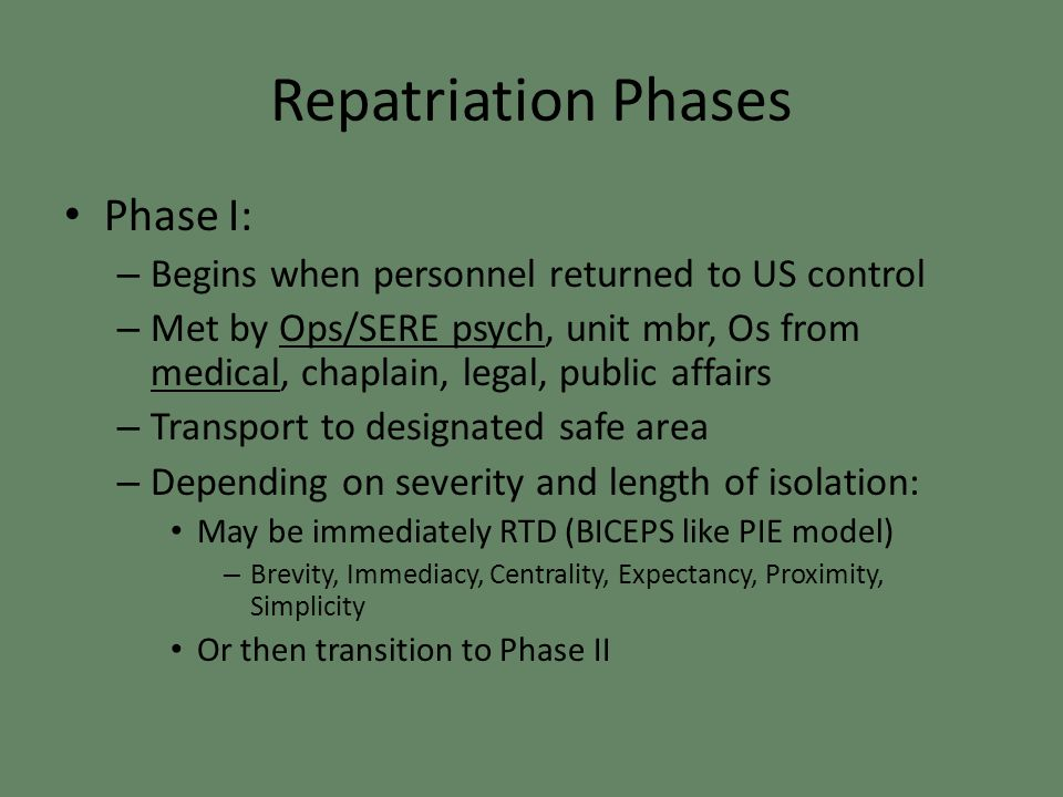 Repatriation Phases Phase I: – Begins when personnel returned to US control – Met by Ops/SERE psych, unit mbr, Os from medical, chaplain, legal, public affairs – Transport to designated safe area – Depending on severity and length of isolation: May be immediately RTD (BICEPS like PIE model) – Brevity, Immediacy, Centrality, Expectancy, Proximity, Simplicity Or then transition to Phase II