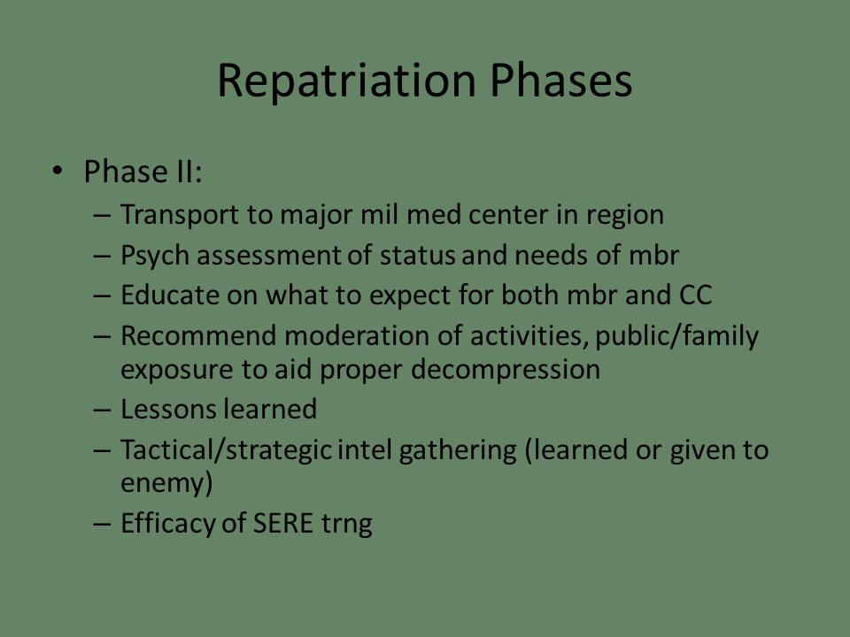 Repatriation Phases Phase II: – Transport to major mil med center in region – Psych assessment of status and needs of mbr – Educate on what to expect for both mbr and CC – Recommend moderation of activities, public/family exposure to aid proper decompression – Lessons learned – Tactical/strategic intel gathering (learned or given to enemy) – Efficacy of SERE trng