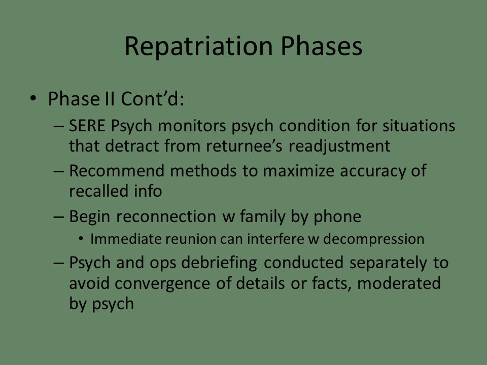 Repatriation Phases Phase II Cont'd: – SERE Psych monitors psych condition for situations that detract from returnee's readjustment – Recommend methods to maximize accuracy of recalled info – Begin reconnection w family by phone Immediate reunion can interfere w decompression – Psych and ops debriefing conducted separately to avoid convergence of details or facts, moderated by psych