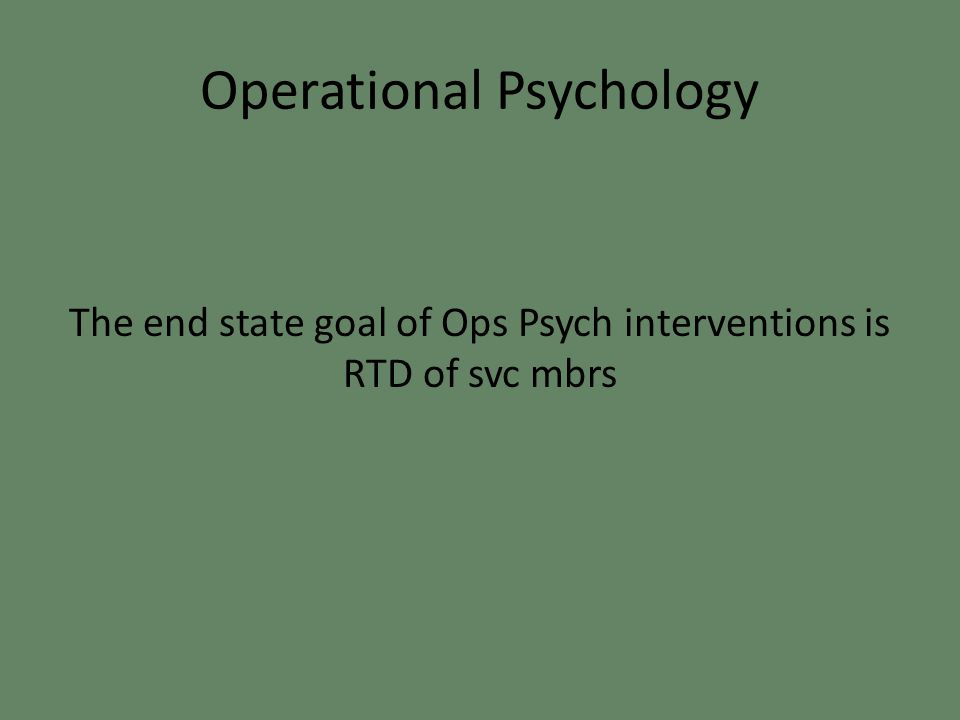 Operational Psychology The end state goal of Ops Psych interventions is RTD of svc mbrs
