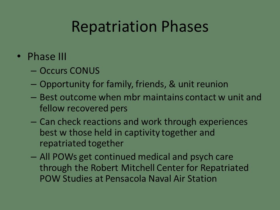 Repatriation Phases Phase III – Occurs CONUS – Opportunity for family, friends, & unit reunion – Best outcome when mbr maintains contact w unit and fellow recovered pers – Can check reactions and work through experiences best w those held in captivity together and repatriated together – All POWs get continued medical and psych care through the Robert Mitchell Center for Repatriated POW Studies at Pensacola Naval Air Station