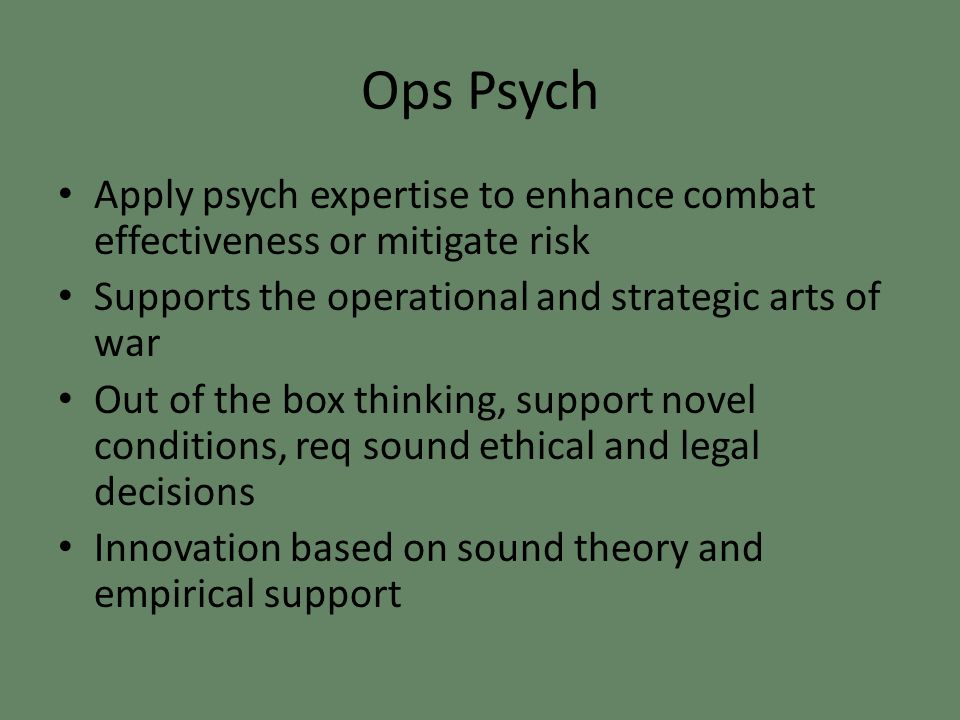 Ops Psych Apply psych expertise to enhance combat effectiveness or mitigate risk Supports the operational and strategic arts of war Out of the box thinking, support novel conditions, req sound ethical and legal decisions Innovation based on sound theory and empirical support