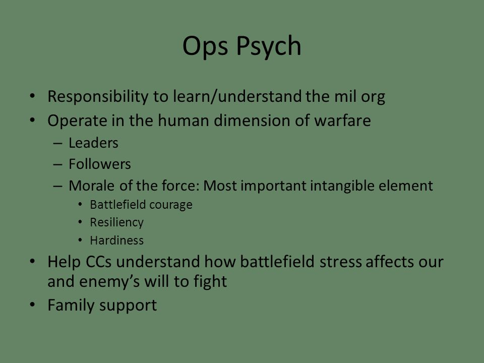 Ops Psych Responsibility to learn/understand the mil org Operate in the human dimension of warfare – Leaders – Followers – Morale of the force: Most important intangible element Battlefield courage Resiliency Hardiness Help CCs understand how battlefield stress affects our and enemy's will to fight Family support