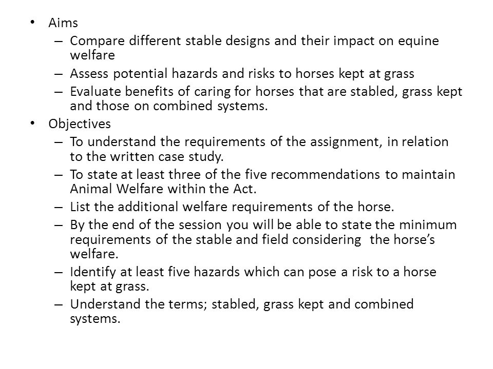 Aims – Compare different stable designs and their impact on equine welfare – Assess potential hazards and risks to horses kept at grass – Evaluate benefits of caring for horses that are stabled, grass kept and those on combined systems.