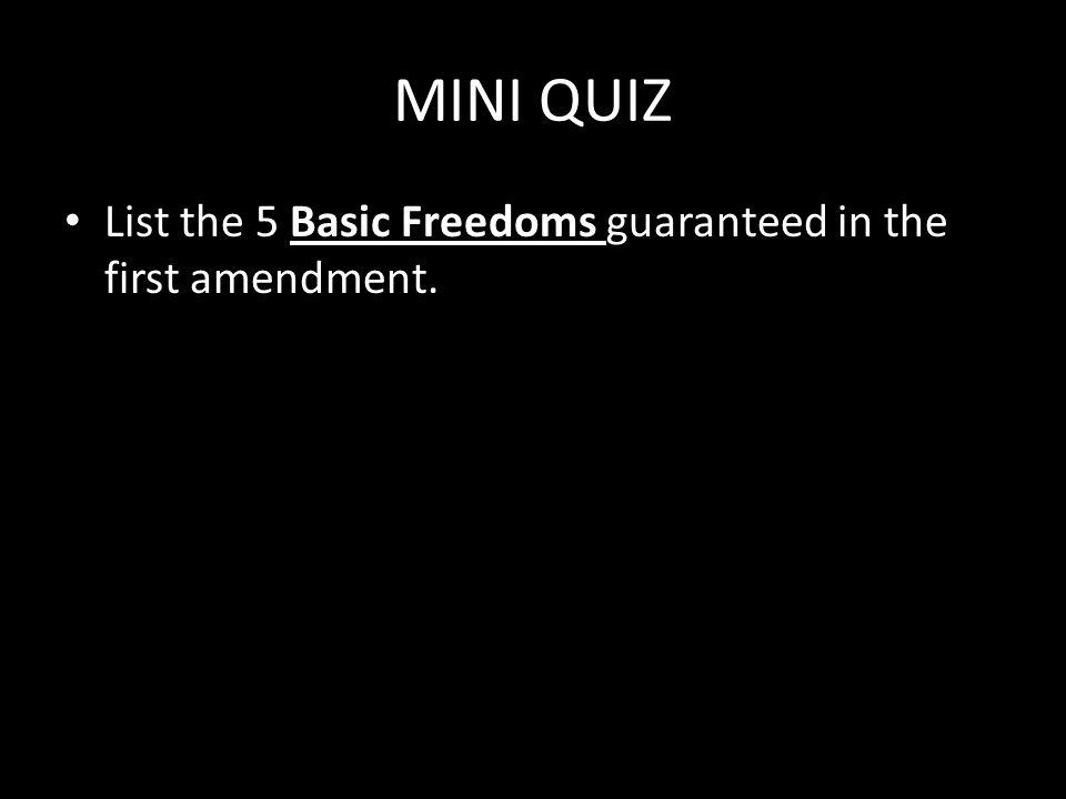 MINI QUIZ List the 5 Basic Freedoms guaranteed in the first amendment.