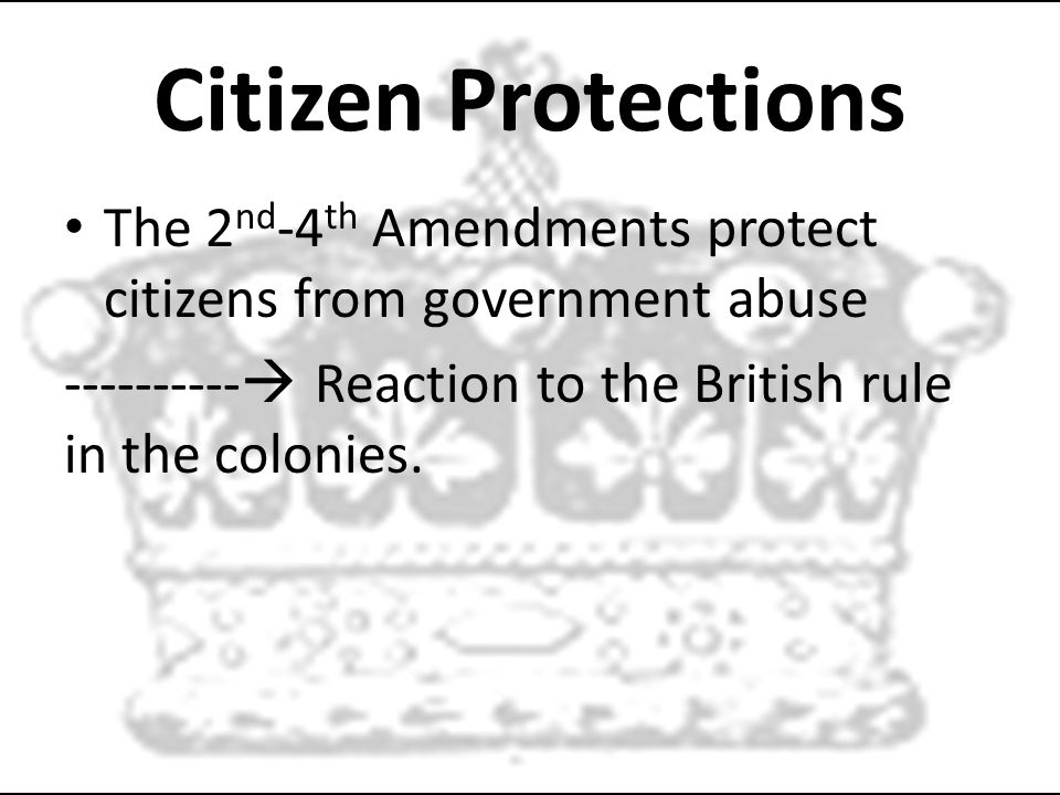 Citizen Protections The 2 nd -4 th Amendments protect citizens from government abuse ----------  Reaction to the British rule in the colonies.