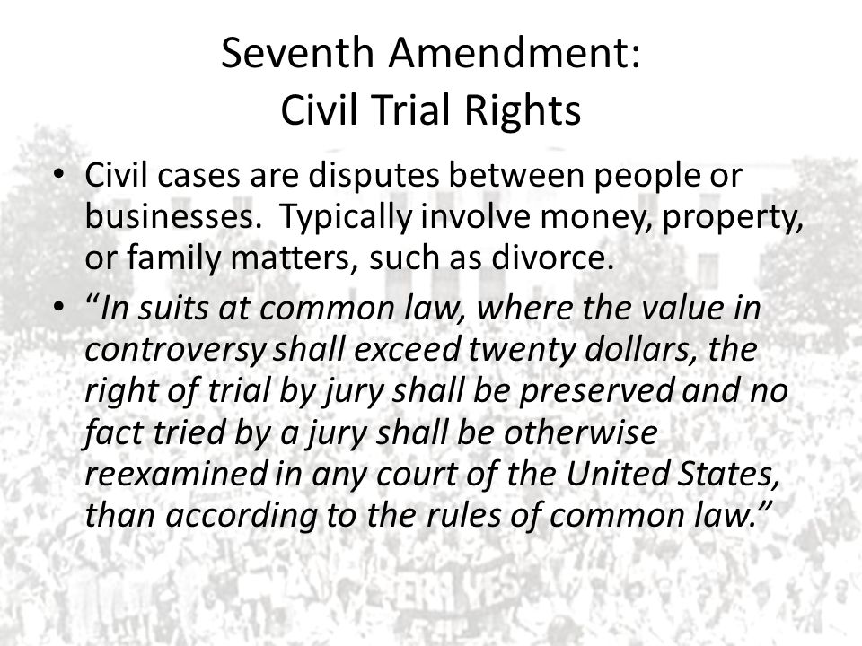 Seventh Amendment: Civil Trial Rights Civil cases are disputes between people or businesses. Typically involve money, property, or family matters, suc