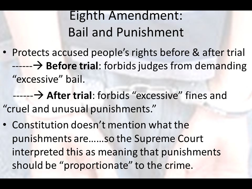 """Eighth Amendment: Bail and Punishment Protects accused people's rights before & after trial ------  Before trial: forbids judges from demanding """"exce"""