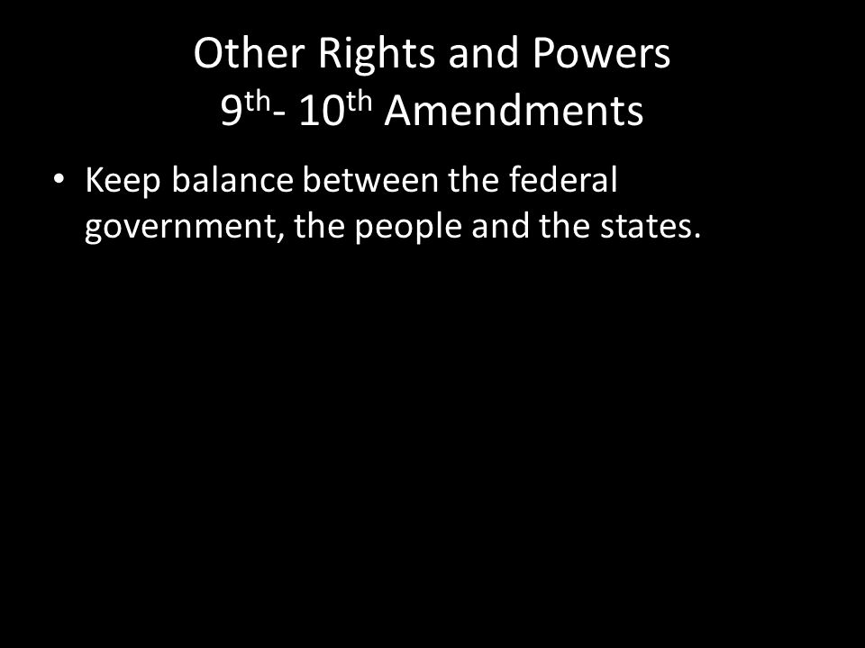 Other Rights and Powers 9 th - 10 th Amendments Keep balance between the federal government, the people and the states.
