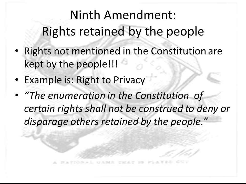 """Ninth Amendment: Rights retained by the people Rights not mentioned in the Constitution are kept by the people!!! Example is: Right to Privacy """"The en"""
