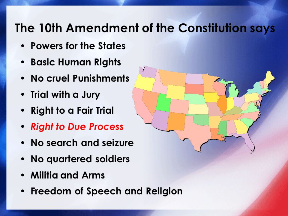 The 10th Amendment of the Constitution says Powers for the States Basic Human Rights No cruel Punishments Trial with a Jury Right to a Fair Trial Right to Due Process No search and seizure No quartered soldiers Militia and Arms Freedom of Speech and Religion