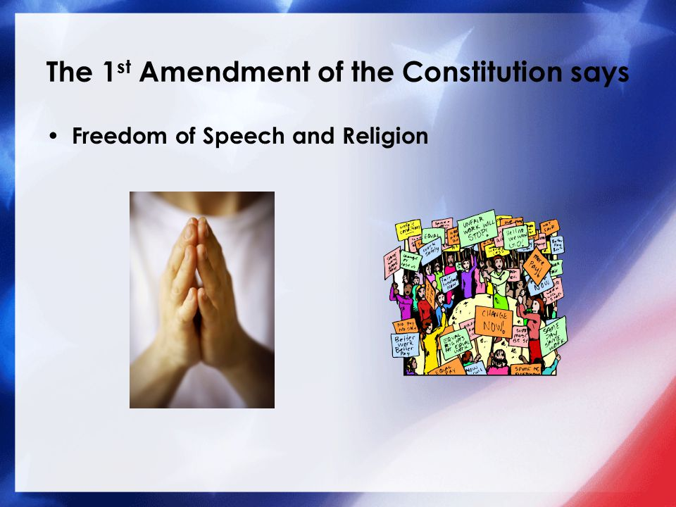 The 1 st Amendment of the Constitution says Freedom of Speech and Religion