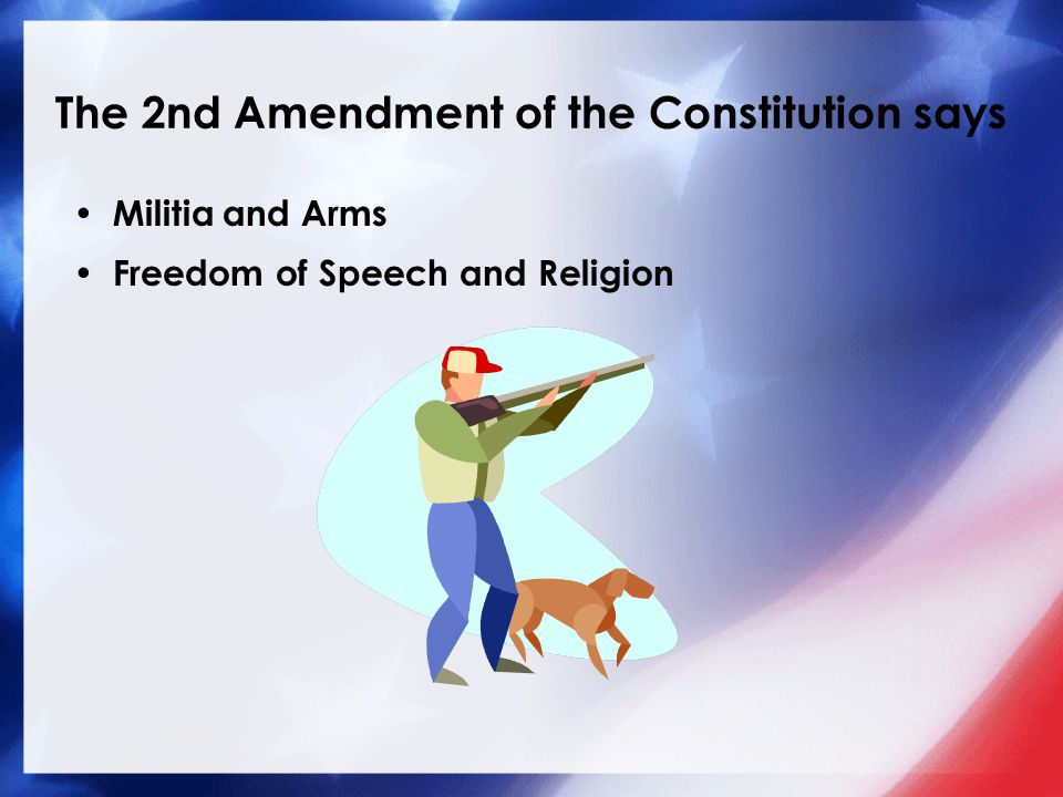 The 2nd Amendment of the Constitution says Militia and Arms Freedom of Speech and Religion