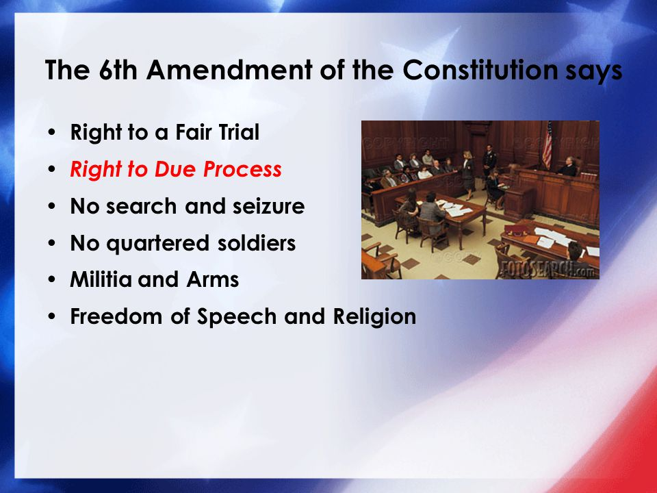 The 6th Amendment of the Constitution says Right to a Fair Trial Right to Due Process No search and seizure No quartered soldiers Militia and Arms Freedom of Speech and Religion