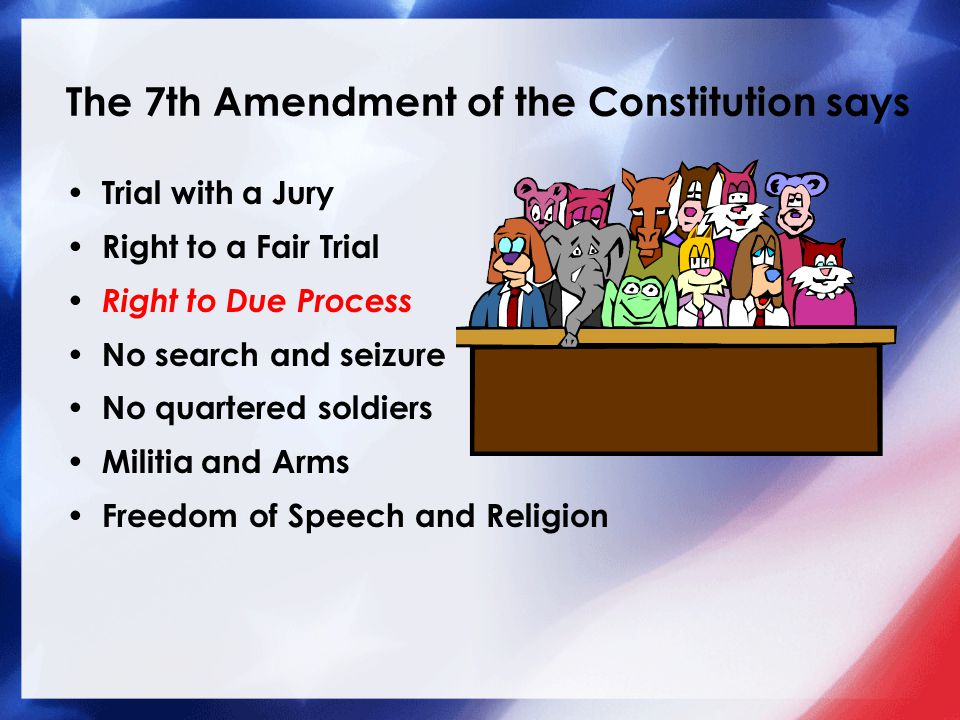 The 7th Amendment of the Constitution says Trial with a Jury Right to a Fair Trial Right to Due Process No search and seizure No quartered soldiers Militia and Arms Freedom of Speech and Religion
