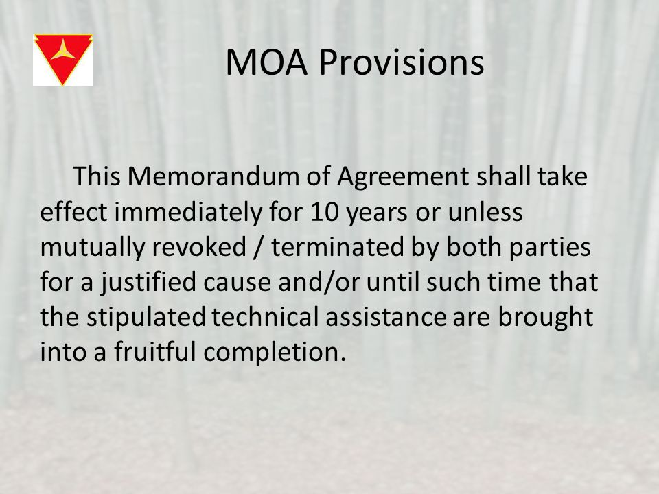MOA Provisions This Memorandum of Agreement shall take effect immediately for 10 years or unless mutually revoked / terminated by both parties for a justified cause and/or until such time that the stipulated technical assistance are brought into a fruitful completion.