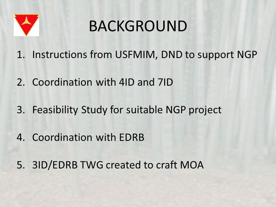 BACKGROUND 1.Instructions from USFMIM, DND to support NGP 2.Coordination with 4ID and 7ID 3.Feasibility Study for suitable NGP project 4.Coordination with EDRB 5.3ID/EDRB TWG created to craft MOA