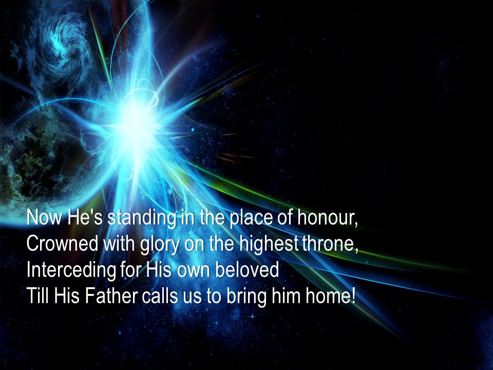 Now He s standing in the place of honour,Now He s standing in the place of honour, Crowned with glory on the highest throne,Crowned with glory on the highest throne, Interceding for His own belovedInterceding for His own beloved Till His Father calls us to bring him home!Till His Father calls us to bring him home!