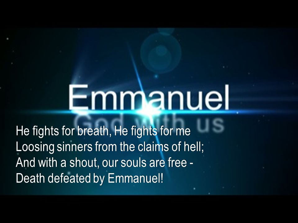 He fights for breath, He fights for meHe fights for breath, He fights for me Loosing sinners from the claims of hell;Loosing sinners from the claims of hell; And with a shout, our souls are free -And with a shout, our souls are free - Death defeated by Emmanuel!Death defeated by Emmanuel!