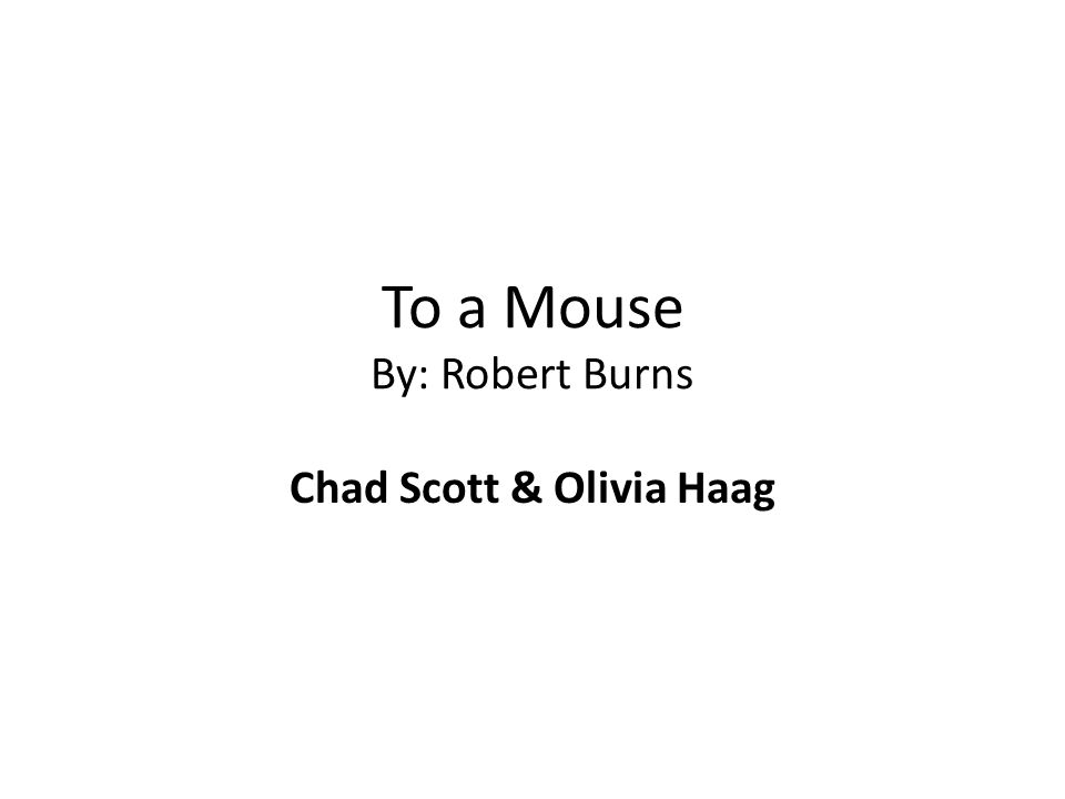 To a Mouse By: Robert Burns Chad Scott & Olivia Haag