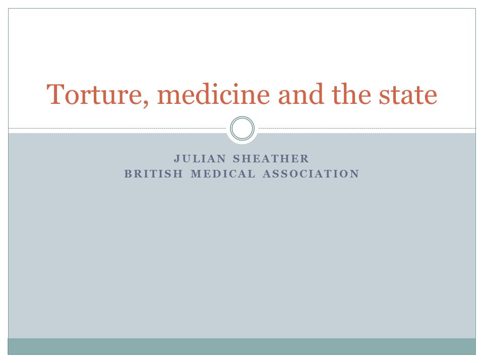 JULIAN SHEATHER BRITISH MEDICAL ASSOCIATION Torture, medicine and the state