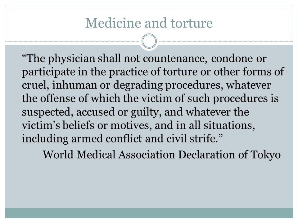 Medicine and torture The physician shall not countenance, condone or participate in the practice of torture or other forms of cruel, inhuman or degrading procedures, whatever the offense of which the victim of such procedures is suspected, accused or guilty, and whatever the victim s beliefs or motives, and in all situations, including armed conflict and civil strife. World Medical Association Declaration of Tokyo