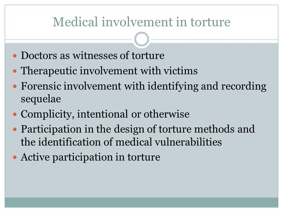 Medical involvement in torture Doctors as witnesses of torture Therapeutic involvement with victims Forensic involvement with identifying and recording sequelae Complicity, intentional or otherwise Participation in the design of torture methods and the identification of medical vulnerabilities Active participation in torture