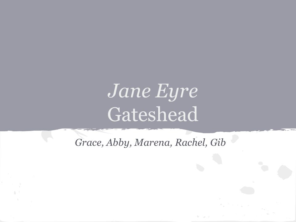 Jane Eyre Gateshead Grace, Abby, Marena, Rachel, Gib