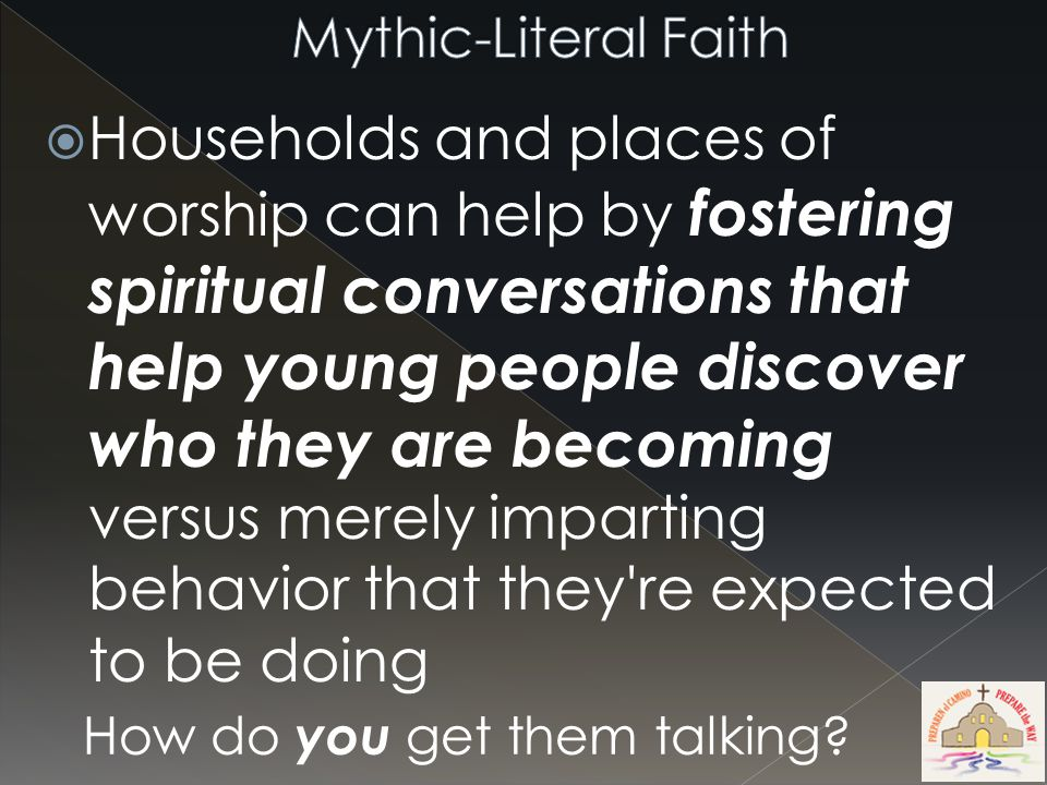  Households and places of worship can help by fostering spiritual conversations that help young people discover who they are becoming versus merely imparting behavior that they re expected to be doing How do you get them talking