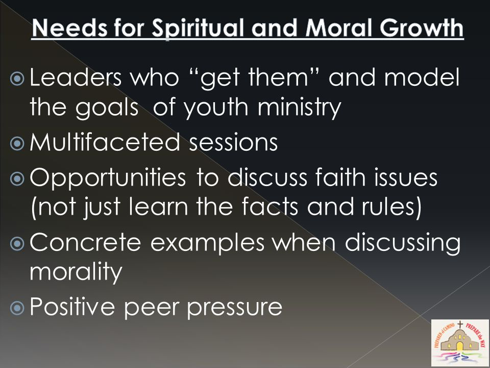  Leaders who get them and model the goals of youth ministry  Multifaceted sessions  Opportunities to discuss faith issues (not just learn the facts and rules)  Concrete examples when discussing morality  Positive peer pressure