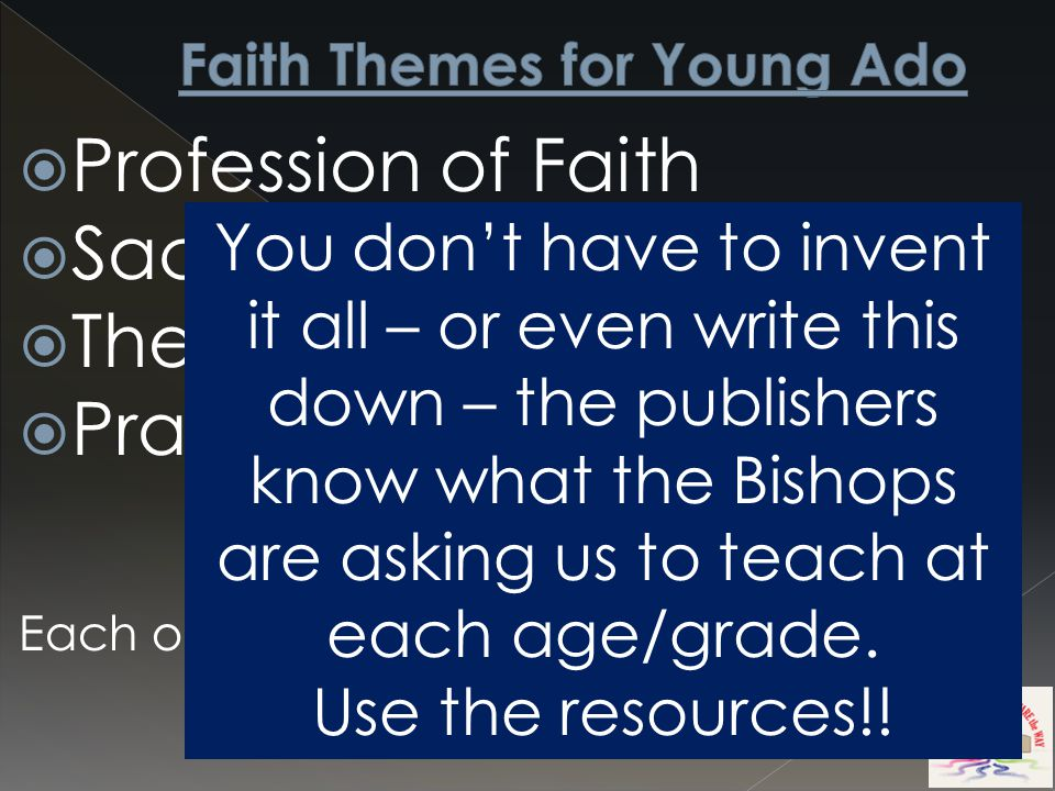  Profession of Faith  Sacraments of Faith  The Life of Faith  Prayer in the Life of Faith Each of these have multiple sub-themes You don't have to invent it all – or even write this down – the publishers know what the Bishops are asking us to teach at each age/grade.