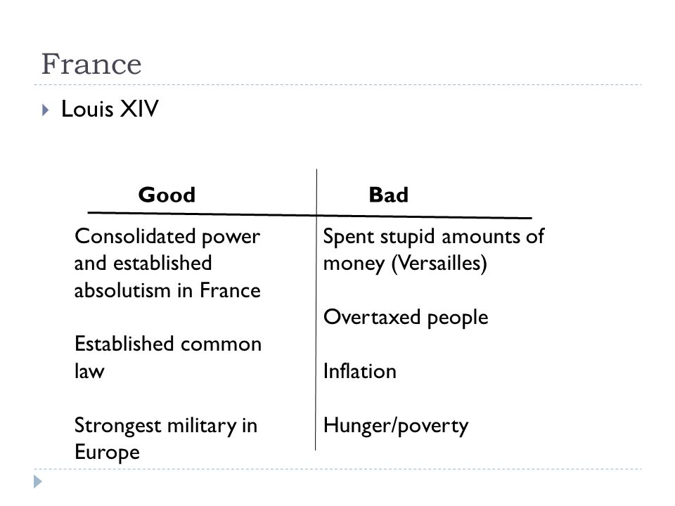 France  Louis XIV GoodBad Consolidated power and established absolutism in France Established common law Strongest military in Europe Spent stupid amounts of money (Versailles) Overtaxed people Inflation Hunger/poverty