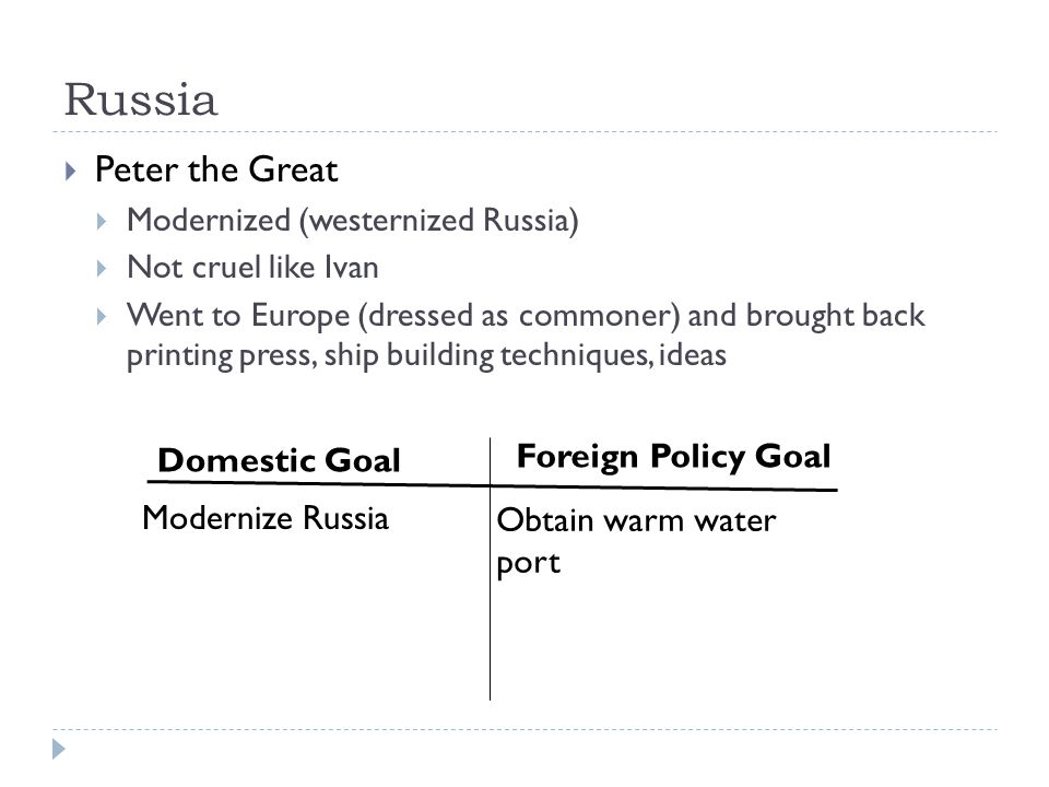 Russia  Peter the Great  Modernized (westernized Russia)  Not cruel like Ivan  Went to Europe (dressed as commoner) and brought back printing press, ship building techniques, ideas Domestic Goal Foreign Policy Goal Modernize Russia Obtain warm water port