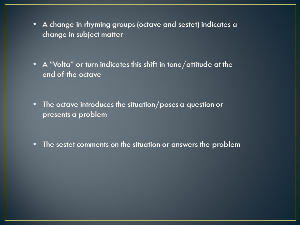 A change in rhyming groups (octave and sestet) indicates a change in subject matter A Volta or turn indicates this shift in tone/attitude at the end of the octave The octave introduces the situation/poses a question or presents a problem The sestet comments on the situation or answers the problem