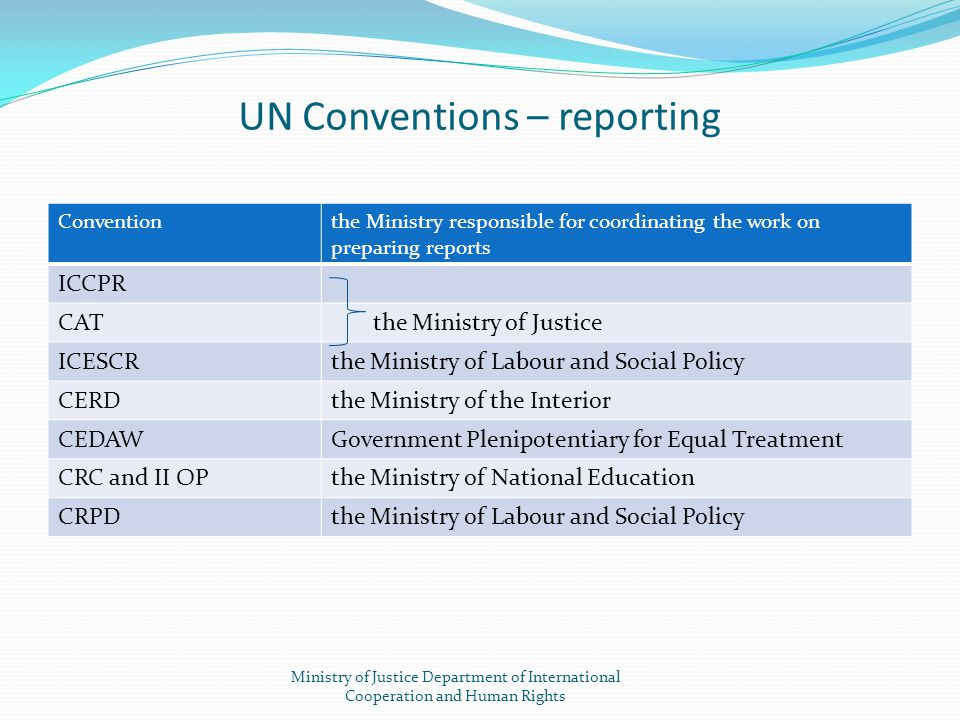UN Conventions – reporting Conventionthe Ministry responsible for coordinating the work on preparing reports ICCPR CAT the Ministry of Justice ICESCRt