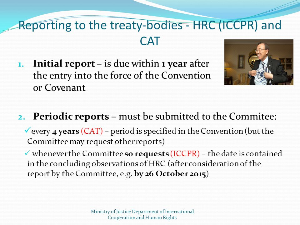 Reporting to the treaty-bodies - HRC (ICCPR) and CAT 1. Initial report – is due within 1 year after the entry into the force of the Convention or Cove