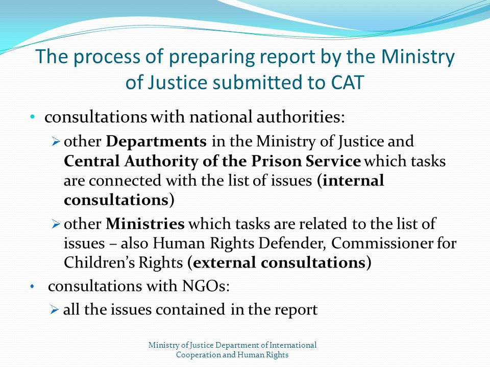 The process of preparing report by the Ministry of Justice submitted to CAT consultations with national authorities:  other Departments in the Minist