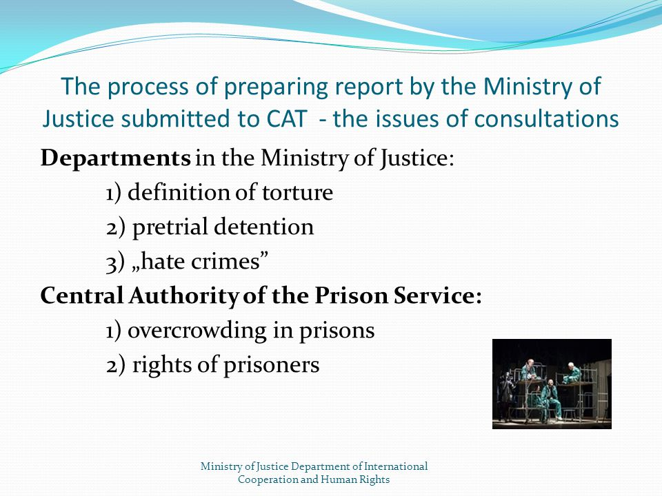 The process of preparing report by the Ministry of Justice submitted to CAT - the issues of consultations Departments in the Ministry of Justice: 1) d
