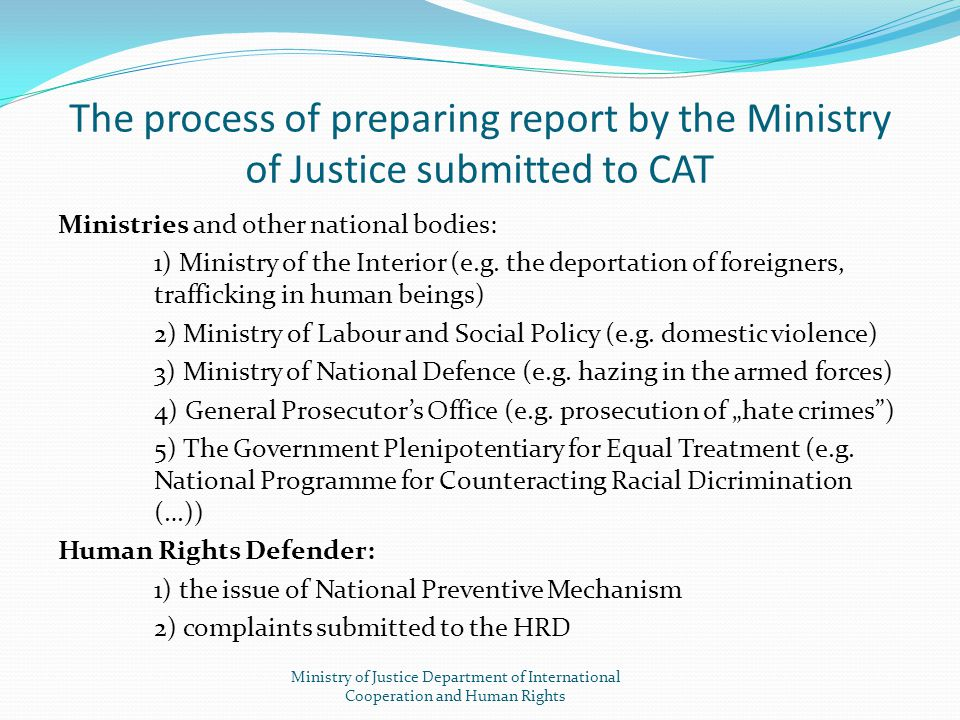 The process of preparing report by the Ministry of Justice submitted to CAT Ministries and other national bodies: 1) Ministry of the Interior (e.g. th
