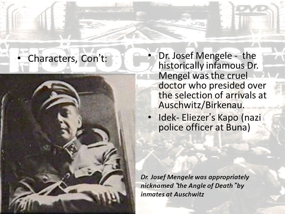 Characters, Con't: Dr. Josef Mengele - the historically infamous Dr. Mengel was the cruel doctor who presided over the selection of arrivals at Auschw