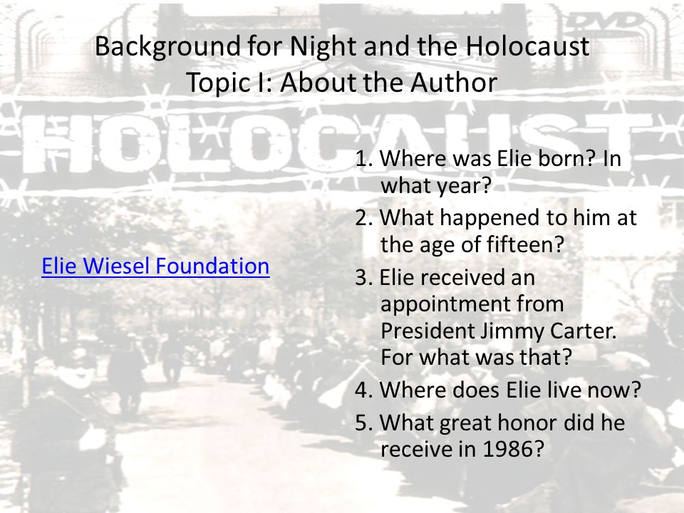 Background for Night and the Holocaust Topic I: About the Author Elie Wiesel Foundation 1. Where was Elie born? In what year? 2. What happened to him
