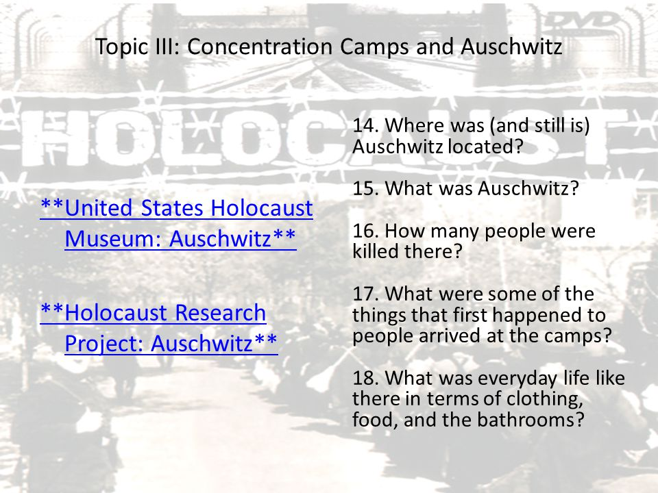 Topic III: Concentration Camps and Auschwitz **United States Holocaust Museum: Auschwitz** **Holocaust Research Project: Auschwitz** 14. Where was (an
