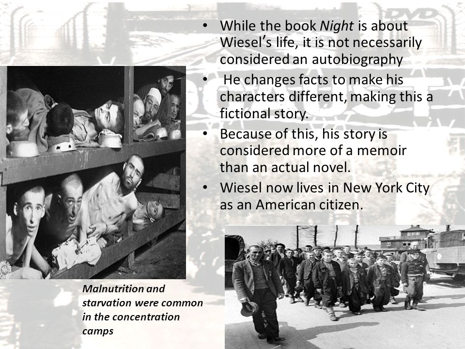 Genre of Night While the book Night is about Wiesel's life, it is not necessarily considered an autobiography He changes facts to make his characters