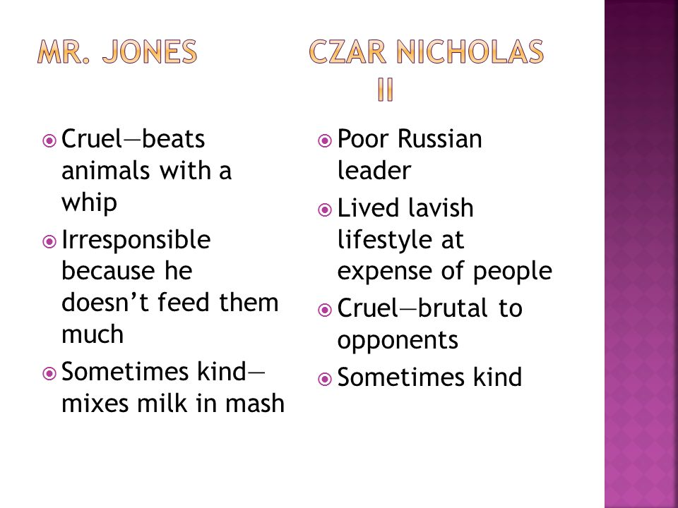  Cruel—beats animals with a whip  Irresponsible because he doesn't feed them much  Sometimes kind— mixes milk in mash  Poor Russian leader  Lived lavish lifestyle at expense of people  Cruel—brutal to opponents  Sometimes kind