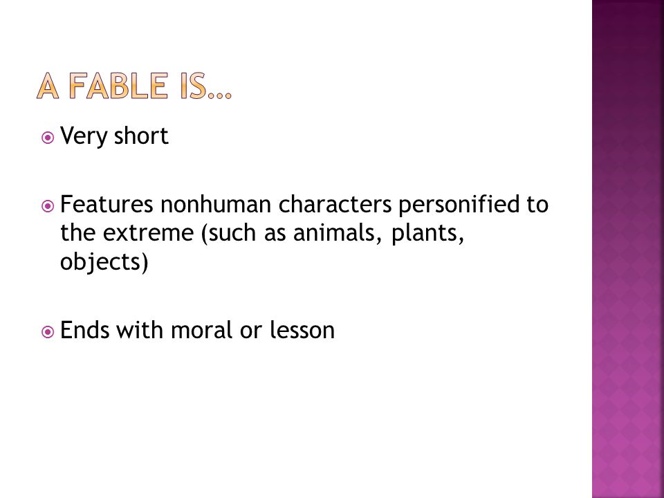  Very short  Features nonhuman characters personified to the extreme (such as animals, plants, objects)  Ends with moral or lesson