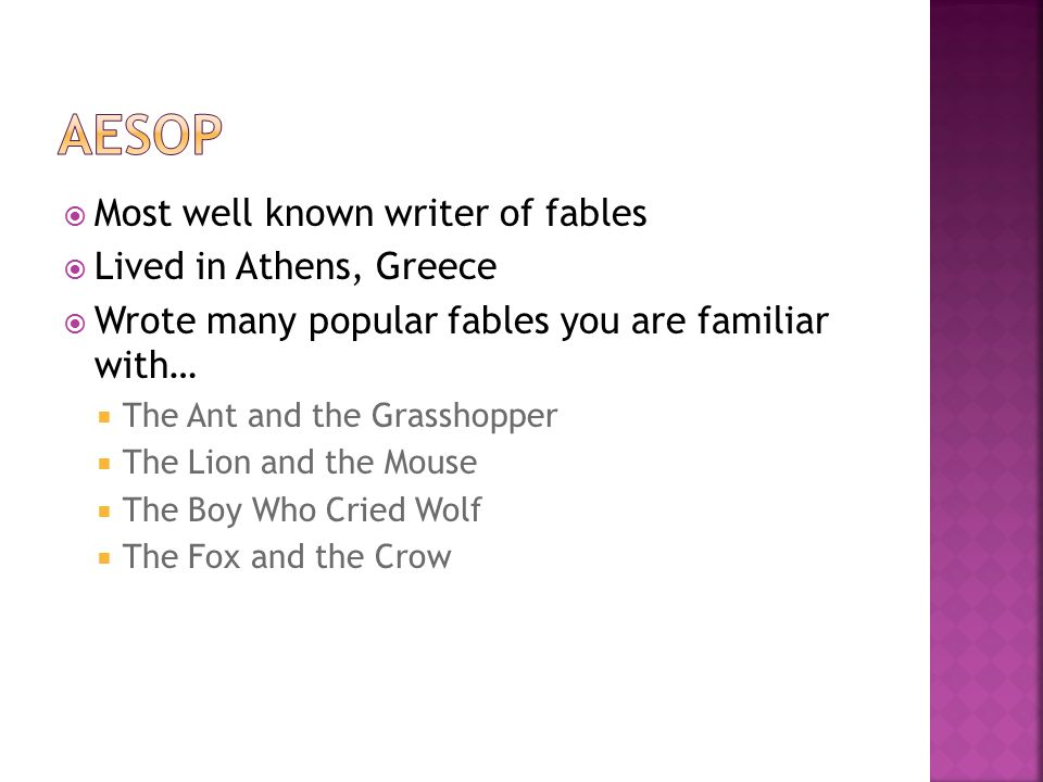  Most well known writer of fables  Lived in Athens, Greece  Wrote many popular fables you are familiar with…  The Ant and the Grasshopper  The Lion and the Mouse  The Boy Who Cried Wolf  The Fox and the Crow