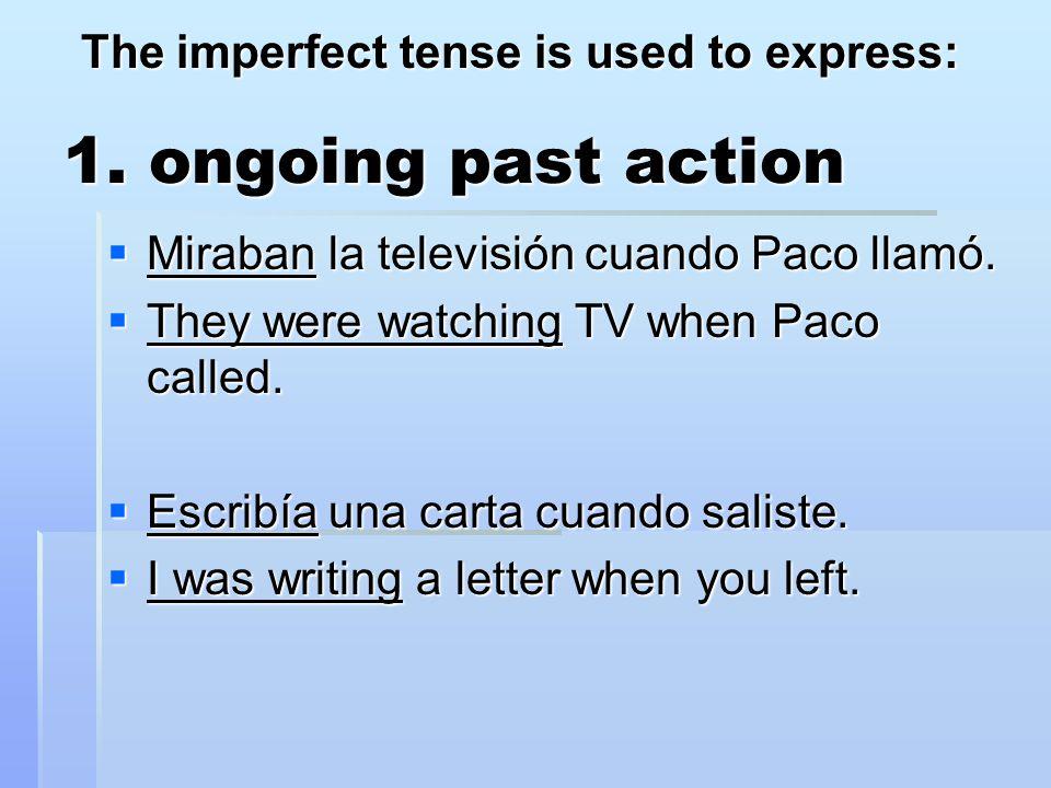 1. ongoing past action  Miraban la televisión cuando Paco llamó.  They were watching TV when Paco called.  Escribía una carta cuando saliste.  I w