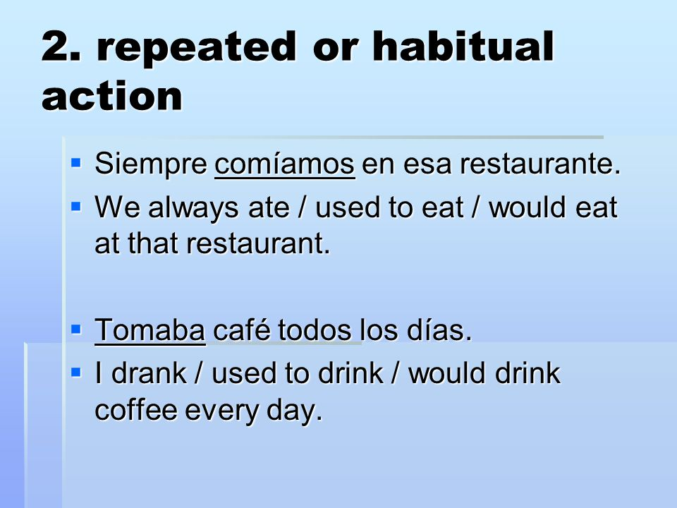 2. repeated or habitual action  Siempre comíamos en esa restaurante.  We always ate / used to eat / would eat at that restaurant.  Tomaba café todo